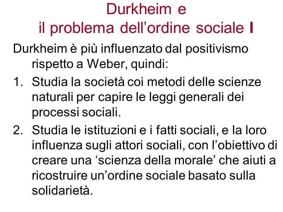 Durkheim e il problema dellordine sociale I Durkheim è più influenzato dal positivismo rispetto a Weber, quindi: 1.Studia la società coi metodi delle