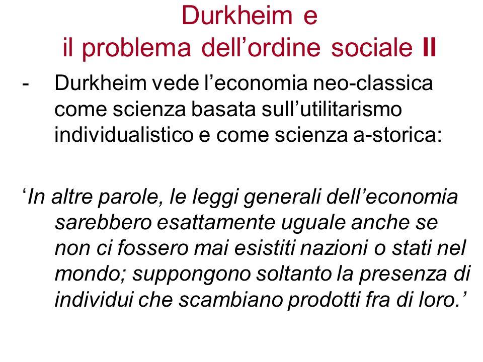 Durkheim e il problema dellordine sociale III Gli utilitaristi non studiano linfluenza delle istituzioni sociali sul comportamento degli attori sociali perchè pensano che: 1.I rapporti sociali abbiano un carattere contrattuale, e 2.Le istituzioni nascano da un contratto sociale fra individui motivati dallinteresse personale.