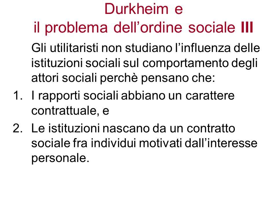 Durkheim e il problema dellordine sociale IV Durkheim critica gli utilitaristi in due punti: Non si può dedurre la società dallindividuo.