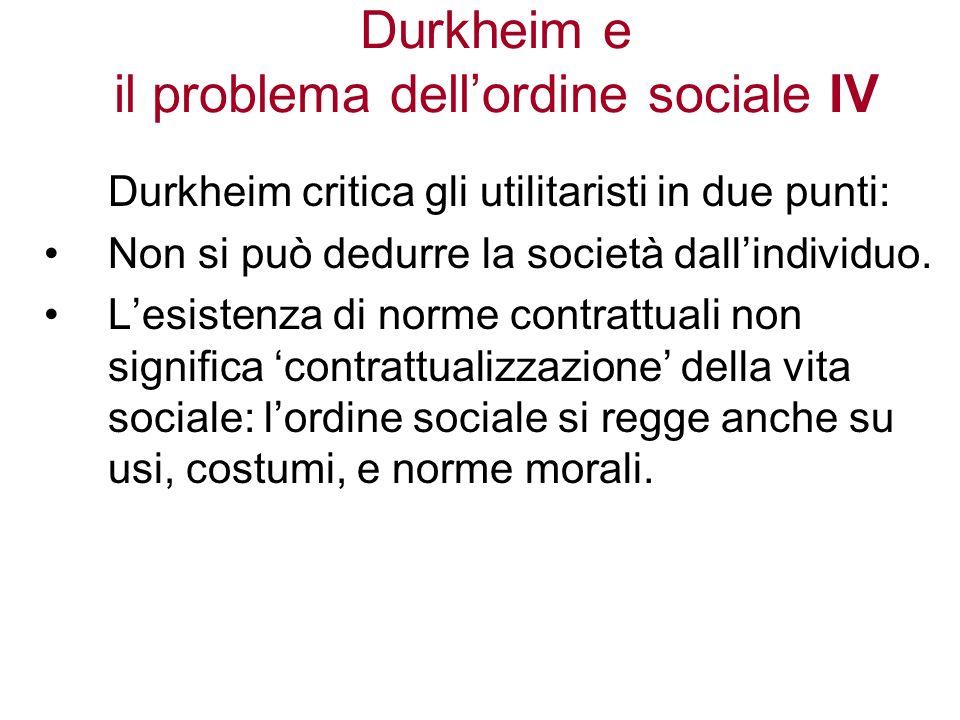 Durkheim e il problema dellordine sociale IV Durkheim critica gli utilitaristi in due punti: Non si può dedurre la società dallindividuo. Lesistenza d