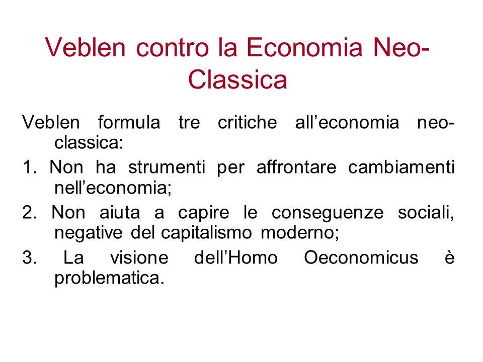 Veblen contro la Economia Neo- Classica Veblen formula tre critiche alleconomia neo- classica: 1. Non ha strumenti per affrontare cambiamenti nellecon