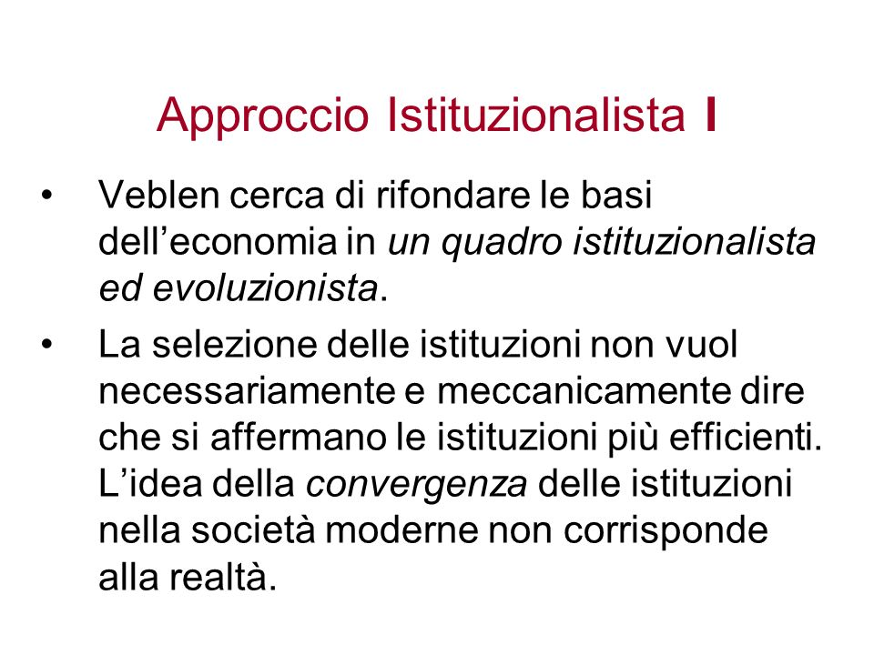 Approccio Istituzionalista I Veblen cerca di rifondare le basi delleconomia in un quadro istituzionalista ed evoluzionista. La selezione delle istituz