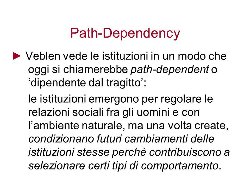 Path-Dependency Veblen vede le istituzioni in un modo che oggi si chiamerebbe path-dependent o dipendente dal tragitto: le istituzioni emergono per re