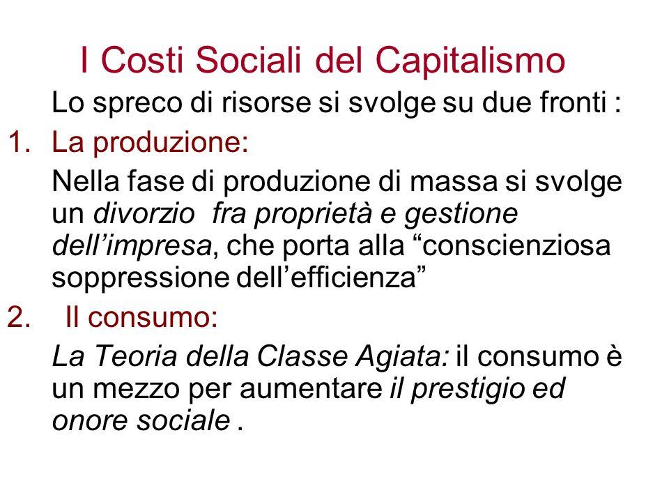 I Costi Sociali del Capitalismo Lo spreco di risorse si svolge su due fronti : 1.La produzione: Nella fase di produzione di massa si svolge un divorzio fra proprietà e gestione dellimpresa, che porta alla conscienziosa soppressione dellefficienza 2.