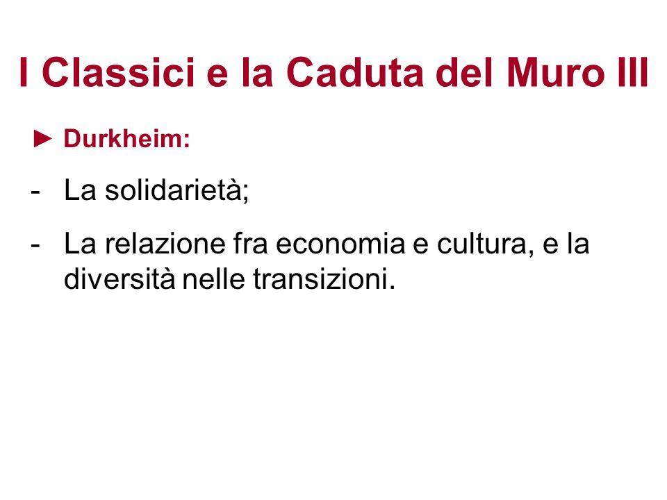 I Classici e la Caduta del Muro III Durkheim: -La solidarietà; -La relazione fra economia e cultura, e la diversità nelle transizioni.