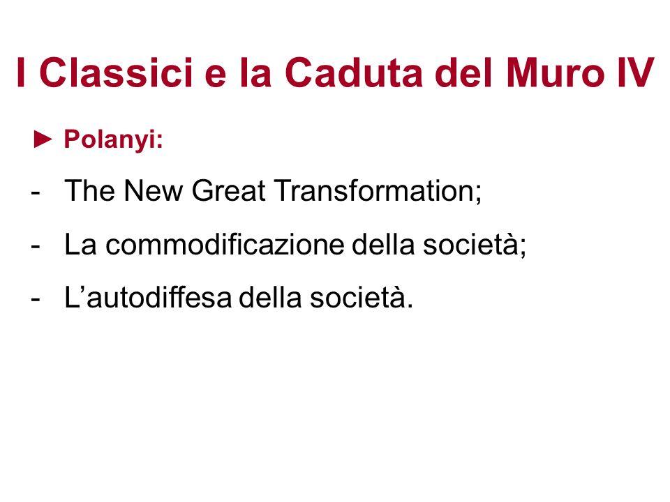 I Classici e la Caduta del Muro IV Polanyi: -The New Great Transformation; -La commodificazione della società; -Lautodiffesa della società.