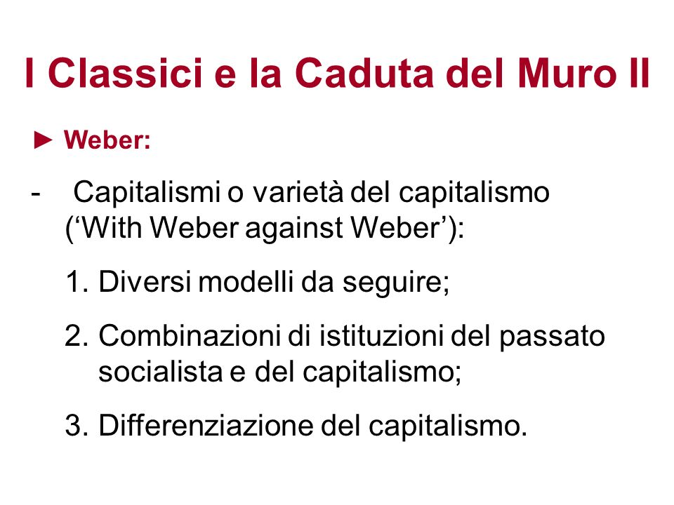 I Classici e la Caduta del Muro II Weber: - Capitalismi o varietà del capitalismo (With Weber against Weber): 1.Diversi modelli da seguire; 2.Combinaz