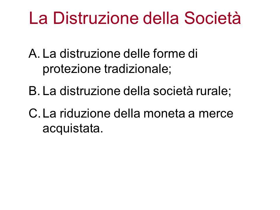 La Distruzione della Società A.La distruzione delle forme di protezione tradizionale; B.La distruzione della società rurale; C.La riduzione della mone