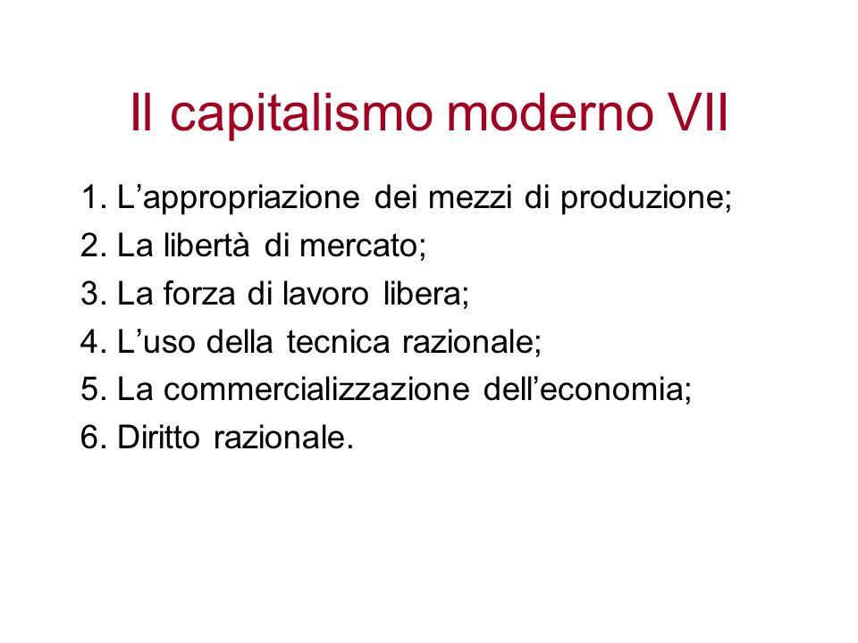 Il capitalismo moderno VII 1. Lappropriazione dei mezzi di produzione; 2. La libertà di mercato; 3. La forza di lavoro libera; 4. Luso della tecnica r