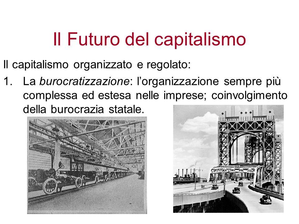 Il Futuro del capitalismo Il capitalismo organizzato e regolato: 1.La burocratizzazione: lorganizzazione sempre più complessa ed estesa nelle imprese;