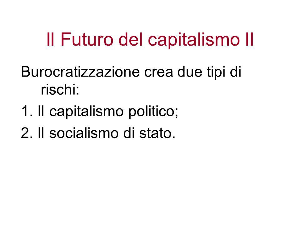 Il Futuro del capitalismo II Burocratizzazione crea due tipi di rischi: 1. Il capitalismo politico; 2. Il socialismo di stato.