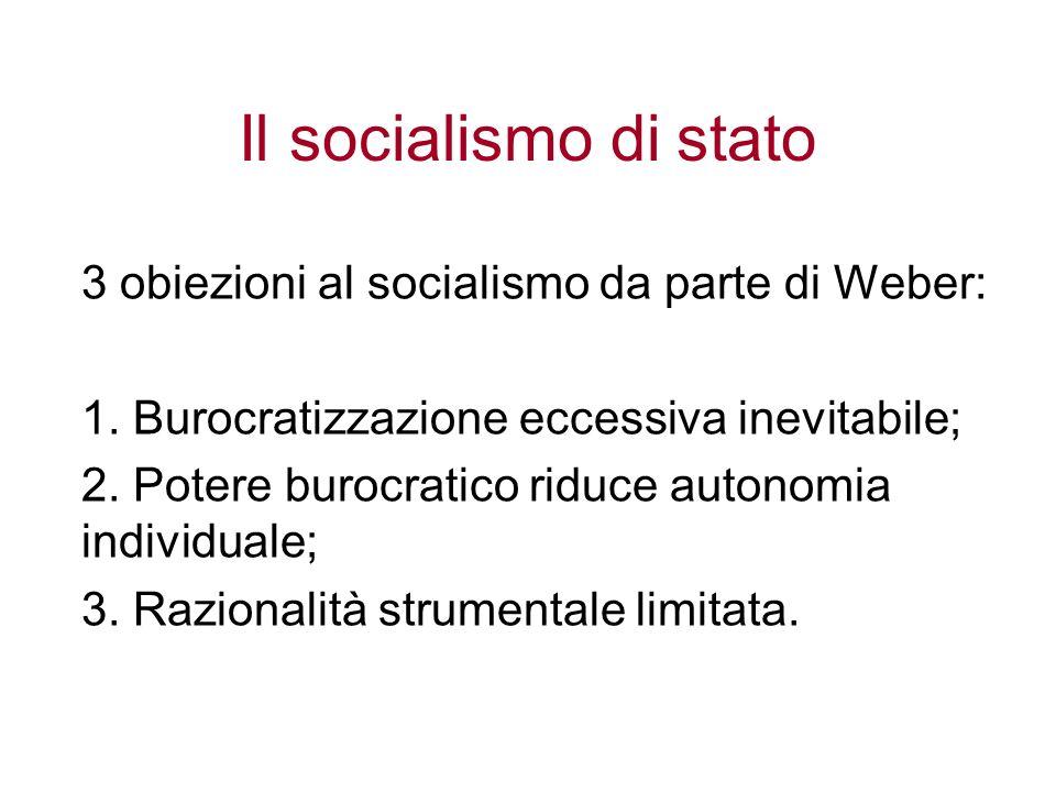 Il socialismo di stato 3 obiezioni al socialismo da parte di Weber: 1. Burocratizzazione eccessiva inevitabile; 2. Potere burocratico riduce autonomia