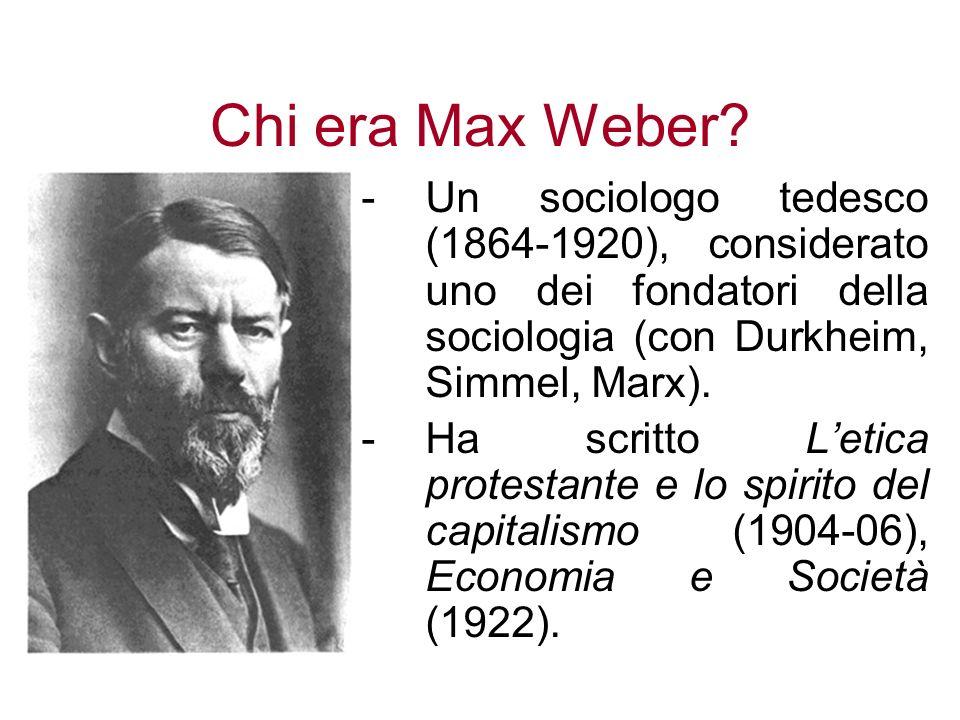 Chi era Max Weber? -Un sociologo tedesco (1864-1920), considerato uno dei fondatori della sociologia (con Durkheim, Simmel, Marx). -Ha scritto Letica