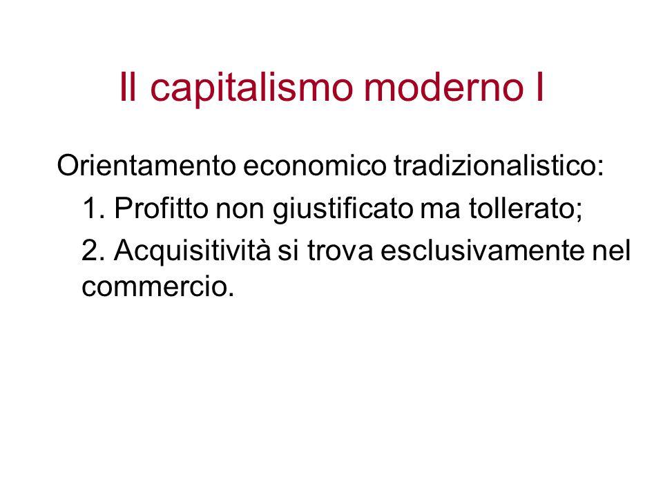 Il capitalismo moderno I Orientamento economico tradizionalistico: 1. Profitto non giustificato ma tollerato; 2. Acquisitività si trova esclusivamente