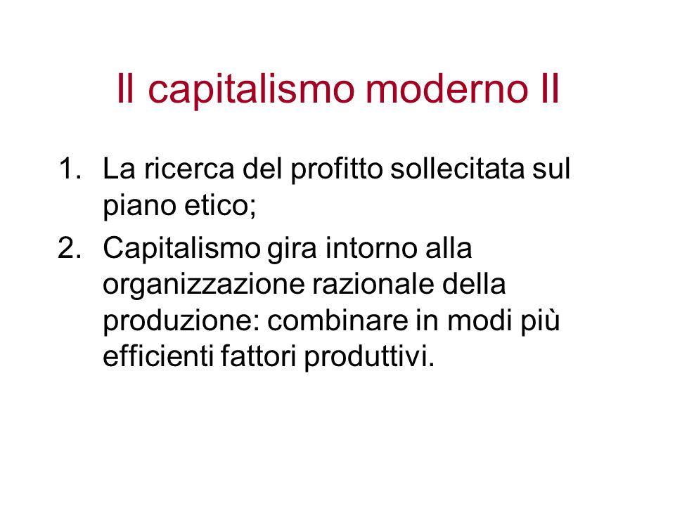 Il capitalismo moderno II 1.La ricerca del profitto sollecitata sul piano etico; 2.Capitalismo gira intorno alla organizzazione razionale della produz
