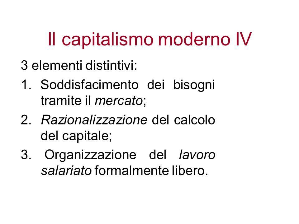Il capitalismo moderno IV 3 elementi distintivi: 1. Soddisfacimento dei bisogni tramite il mercato; 2. Razionalizzazione del calcolo del capitale; 3.