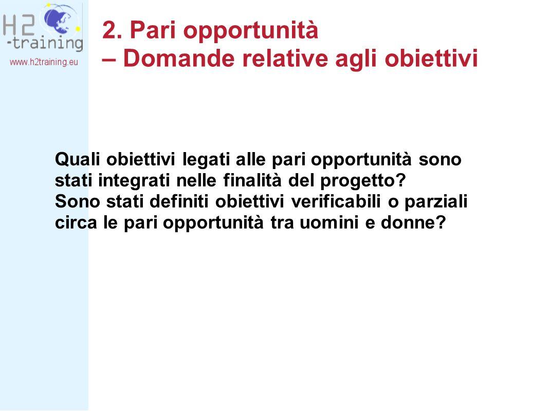 2. Pari opportunità – Domande relative agli obiettivi Quali obiettivi legati alle pari opportunità sono stati integrati nelle finalità del progetto? S