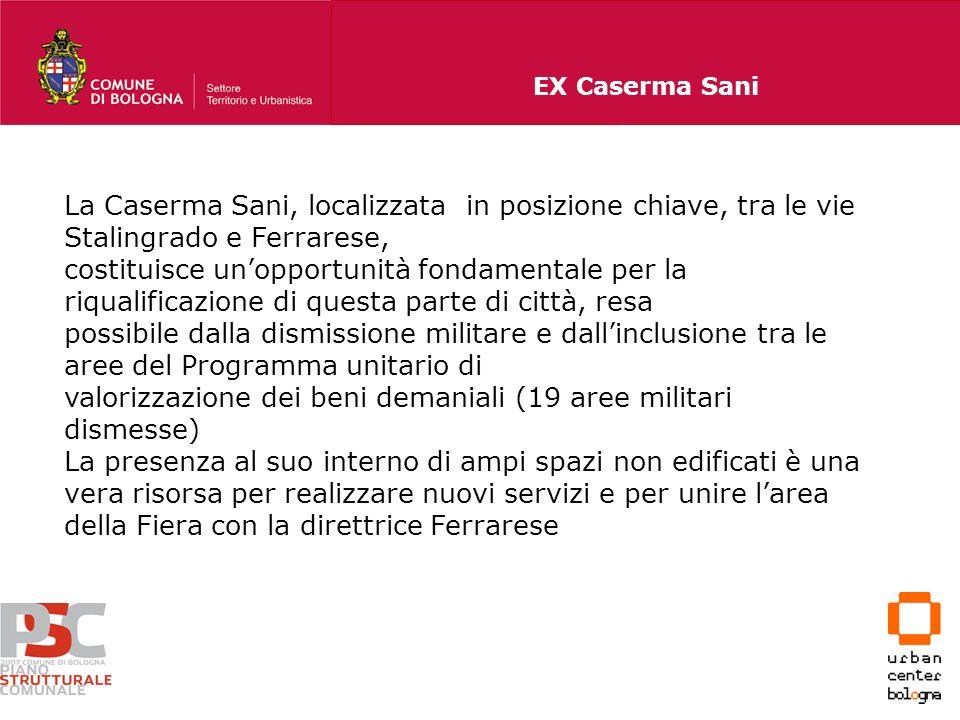 EX Caserma Sani La Caserma Sani, localizzata in posizione chiave, tra le vie Stalingrado e Ferrarese, costituisce unopportunità fondamentale per la ri