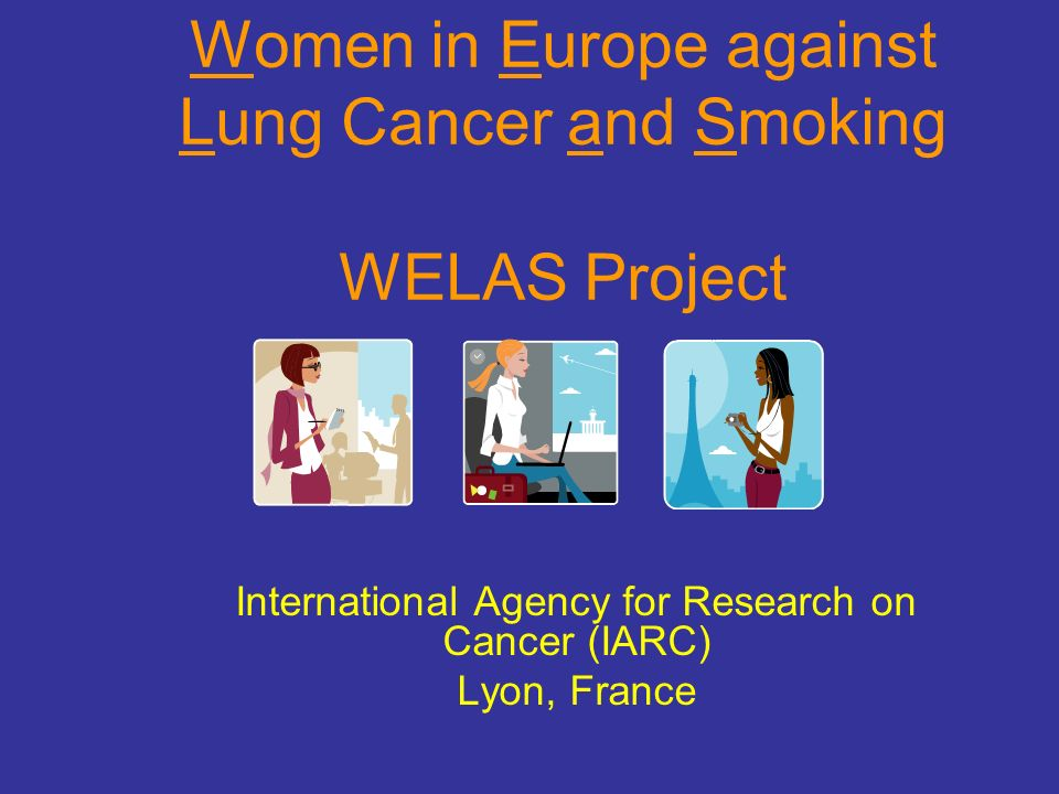 Women in Europe against Lung Cancer and Smoking WELAS Project International Agency for Research on Cancer (IARC) Lyon, France