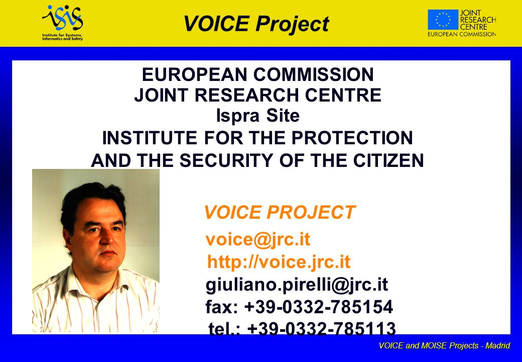 VOICE and MOISE Projects - Madrid VOICE Project EUROPEAN COMMISSION JOINT RESEARCH CENTRE Ispra Site INSTITUTE FOR THE PROTECTION AND THE SECURITY OF THE CITIZEN VOICE PROJECT voice@jrc.it http://voice.jrc.it giuliano.pirelli@jrc.it fax: +39-0332-785154 tel.: +39-0332-785113