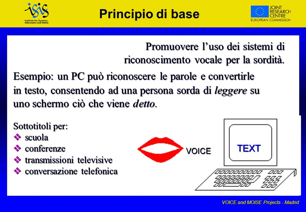 VOICE and MOISE Projects - Madrid Principio di base Promuovere luso dei sistemi di riconoscimento vocale per la sordità.