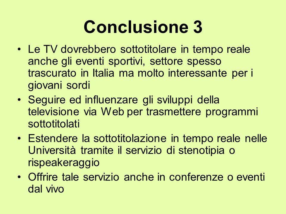 Conclusione 3 Le TV dovrebbero sottotitolare in tempo reale anche gli eventi sportivi, settore spesso trascurato in Italia ma molto interessante per i