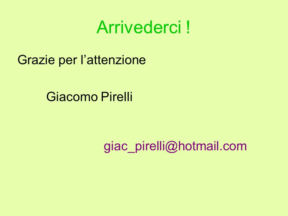 Arrivederci ! Grazie per lattenzione Giacomo Pirelli giac_pirelli@hotmail.com