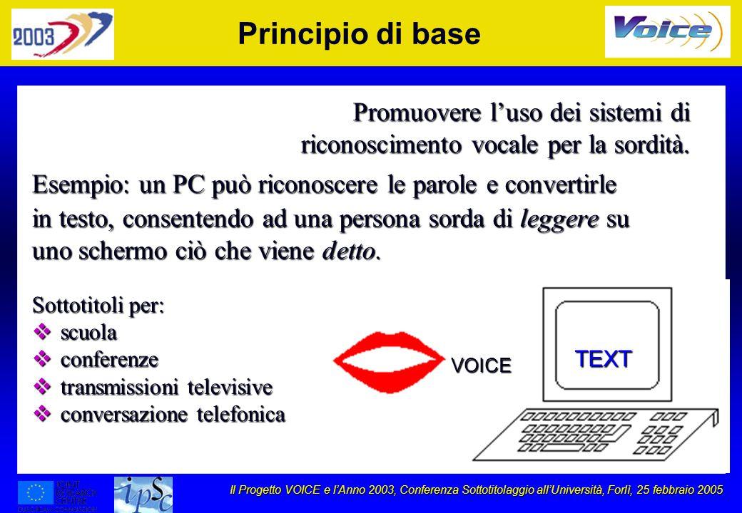 Il Progetto VOICE e lAnno 2003, Conferenza Sottotitolaggio allUniversità, Forlì, 25 febbraio 2005 Principio di base Promuovere luso dei sistemi di riconoscimento vocale per la sordità.