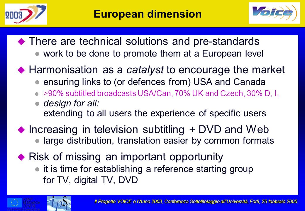 Il Progetto VOICE e lAnno 2003, Conferenza Sottotitolaggio allUniversità, Forlì, 25 febbraio 2005 European dimension u There are technical solutions and pre-standards l work to be done to promote them at a European level u Harmonisation as a catalyst to encourage the market l ensuring links to (or defences from) USA and Canada l >90% subtitled broadcasts USA/Can, 70% UK and Czech, 30% D, I, l design for all: extending to all users the experience of specific users u Increasing in television subtitling + DVD and Web l large distribution, translation easier by common formats u Risk of missing an important opportunity l it is time for establishing a reference starting group for TV, digital TV, DVD