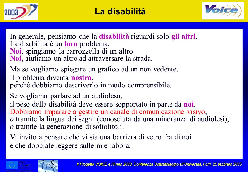 Il Progetto VOICE e lAnno 2003, Conferenza Sottotitolaggio allUniversità, Forlì, 25 febbraio 2005 Telematics Applications Programme VOICE Accompanying Measure: Giving a VOICE to the deaf, by developing awareness of VOICE to text recognition capabilities u Objectives: l develop prototypes of voice systems for the deaf l demonstrate the prototypes to relevant organisations l use a VOICE Forum on the Internet as a Project tool l organise meetings / workshops using the prototypes u Partners l JRC-ISIS, Kepler University of Linz, SoftSol-FBL, ALFA, CECOEV, IHSB u Duration: 2 years (1998-2000)