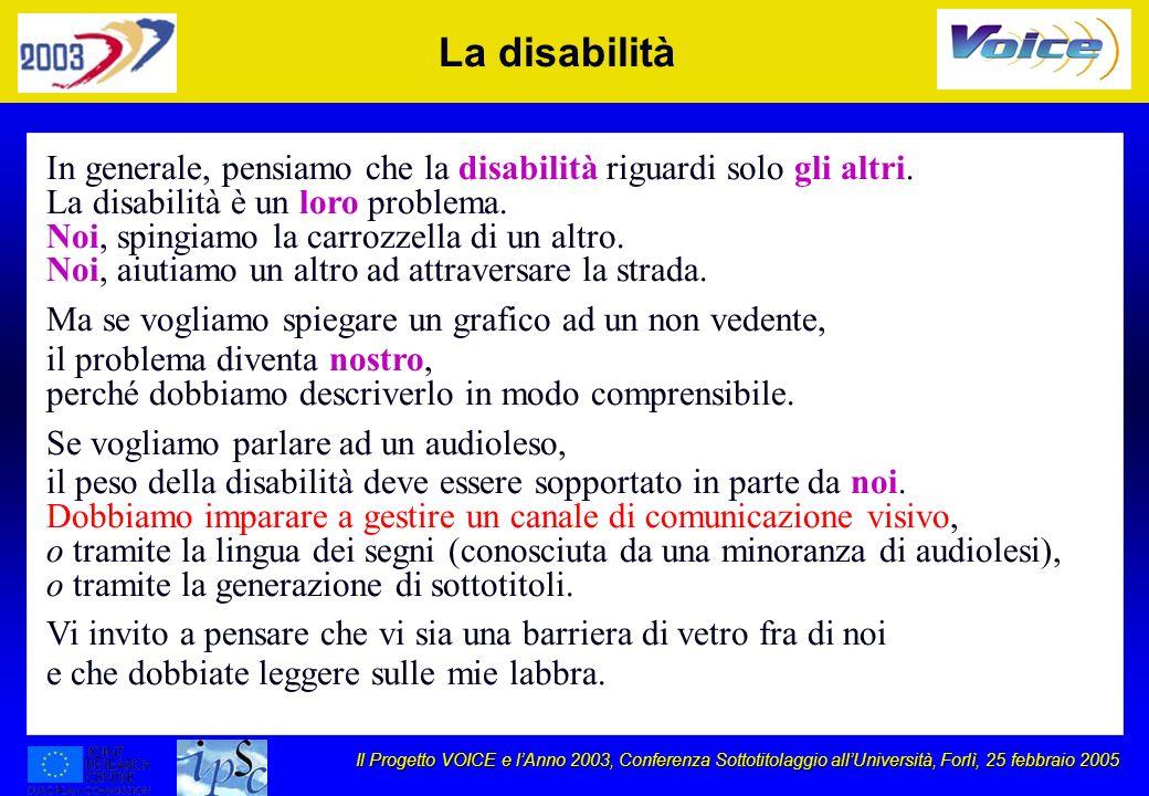 Il Progetto VOICE e lAnno 2003, Conferenza Sottotitolaggio allUniversità, Forlì, 25 febbraio 2005 La disabilità In generale, pensiamo che la disabilit