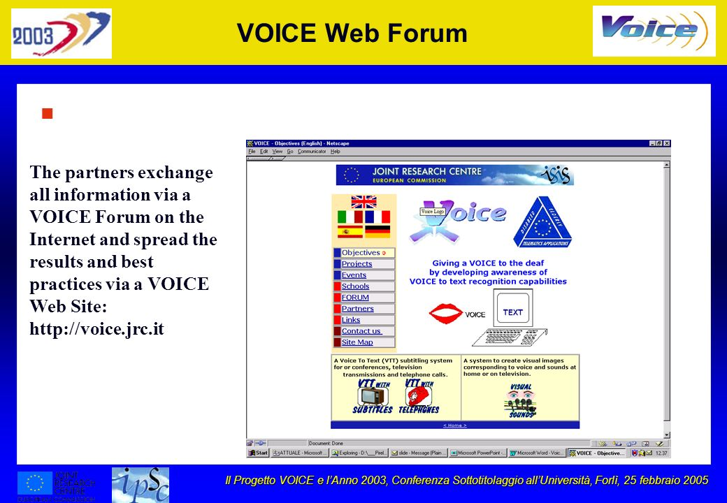 Il Progetto VOICE e lAnno 2003, Conferenza Sottotitolaggio allUniversità, Forlì, 25 febbraio 2005 VOICE Web Forum n The partners exchange all information via a VOICE Forum on the Internet and spread the results and best practices via a VOICE Web Site: http://voice.jrc.it