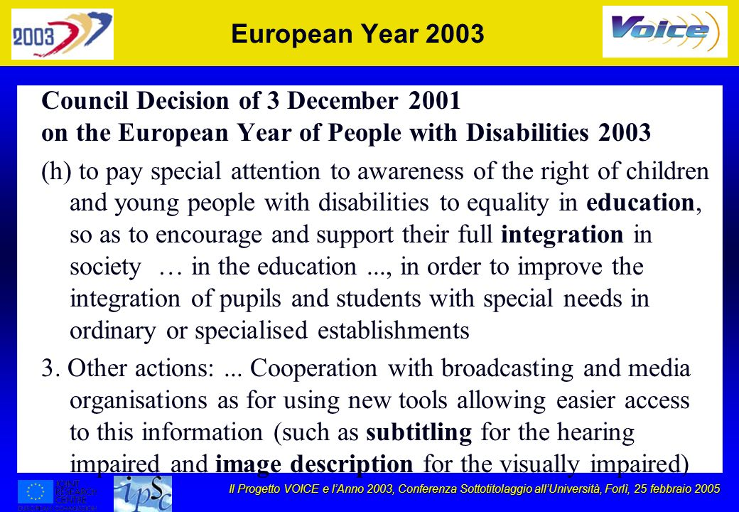 Il Progetto VOICE e lAnno 2003, Conferenza Sottotitolaggio allUniversità, Forlì, 25 febbraio 2005 European Year 2003 Council Decision of 3 December 2001 on the European Year of People with Disabilities 2003 (h) to pay special attention to awareness of the right of children and young people with disabilities to equality in education, so as to encourage and support their full integration in society … in the education..., in order to improve the integration of pupils and students with special needs in ordinary or specialised establishments 3.