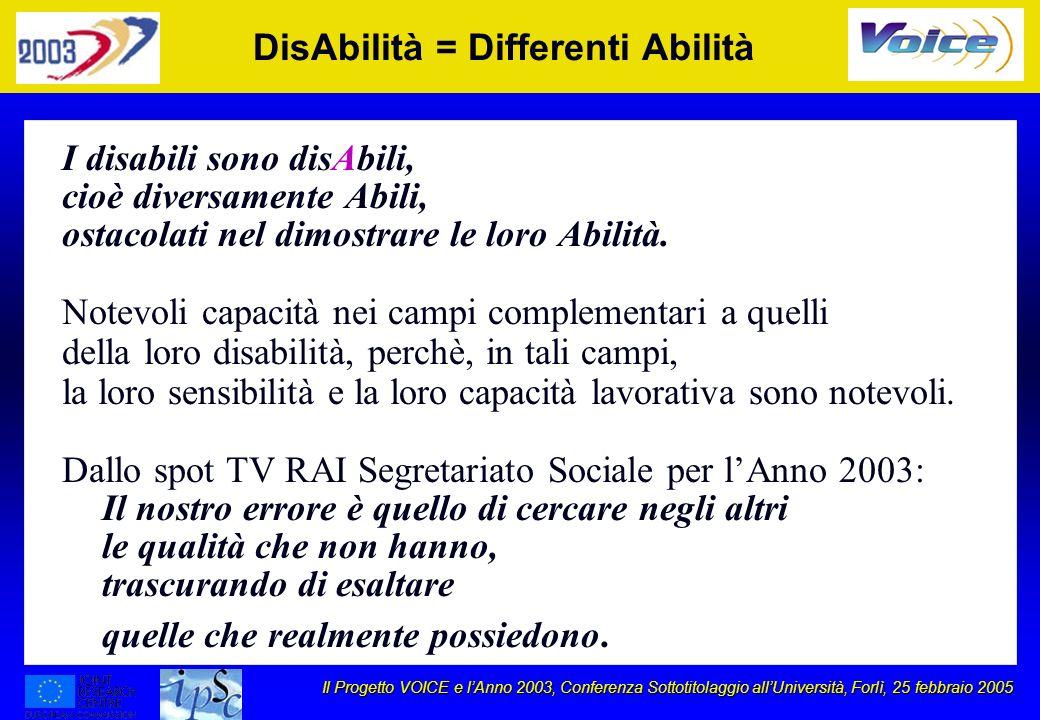 Il Progetto VOICE e lAnno 2003, Conferenza Sottotitolaggio allUniversità, Forlì, 25 febbraio 2005 DisAbilità = Differenti Abilità I disabili sono disAbili, cioè diversamente Abili, ostacolati nel dimostrare le loro Abilità.