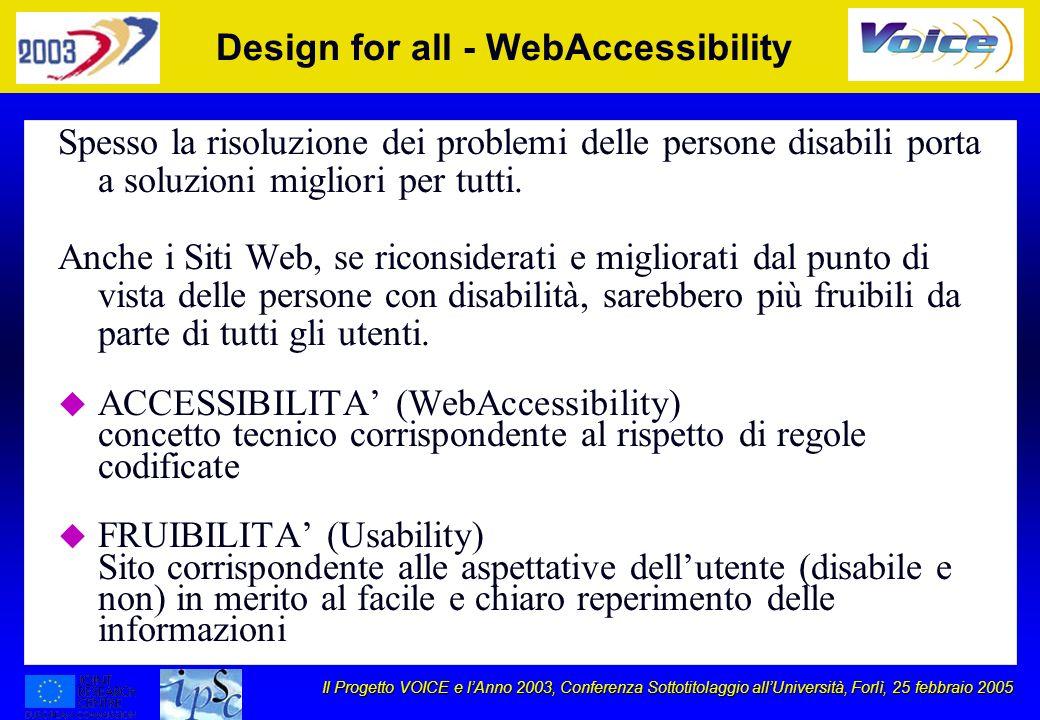 Il Progetto VOICE e lAnno 2003, Conferenza Sottotitolaggio allUniversità, Forlì, 25 febbraio 2005 Design for all - WebAccessibility Spesso la risoluzione dei problemi delle persone disabili porta a soluzioni migliori per tutti.