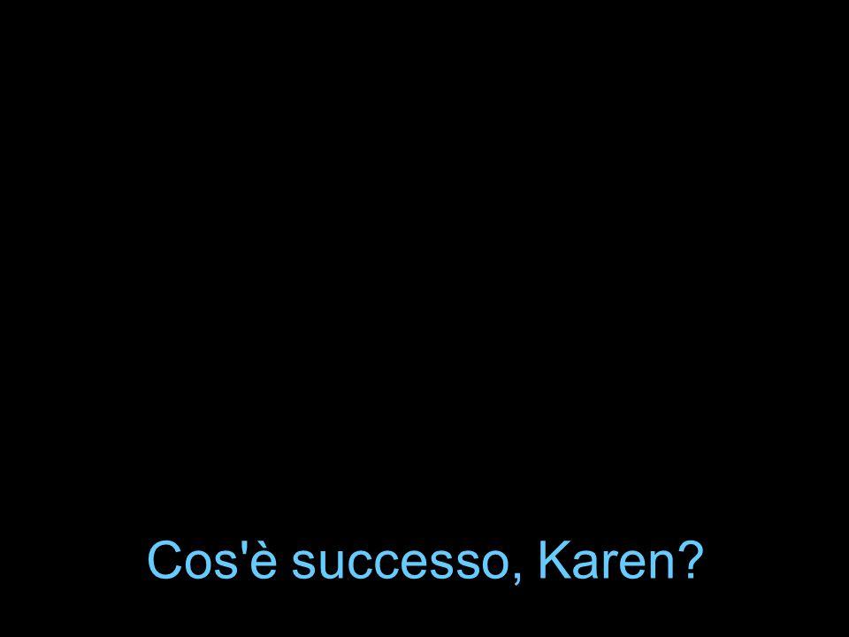 Cos'è successo, Karen?