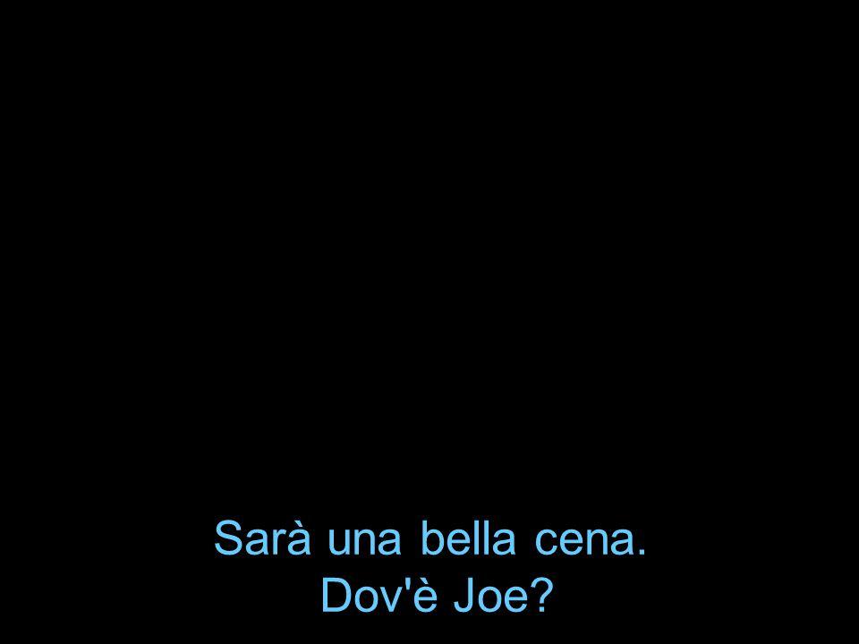 Sarà una bella cena. Dov'è Joe?