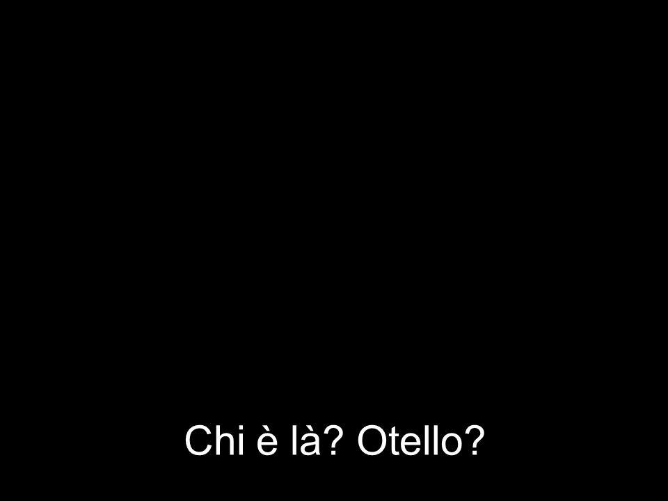Chi è là? Otello?