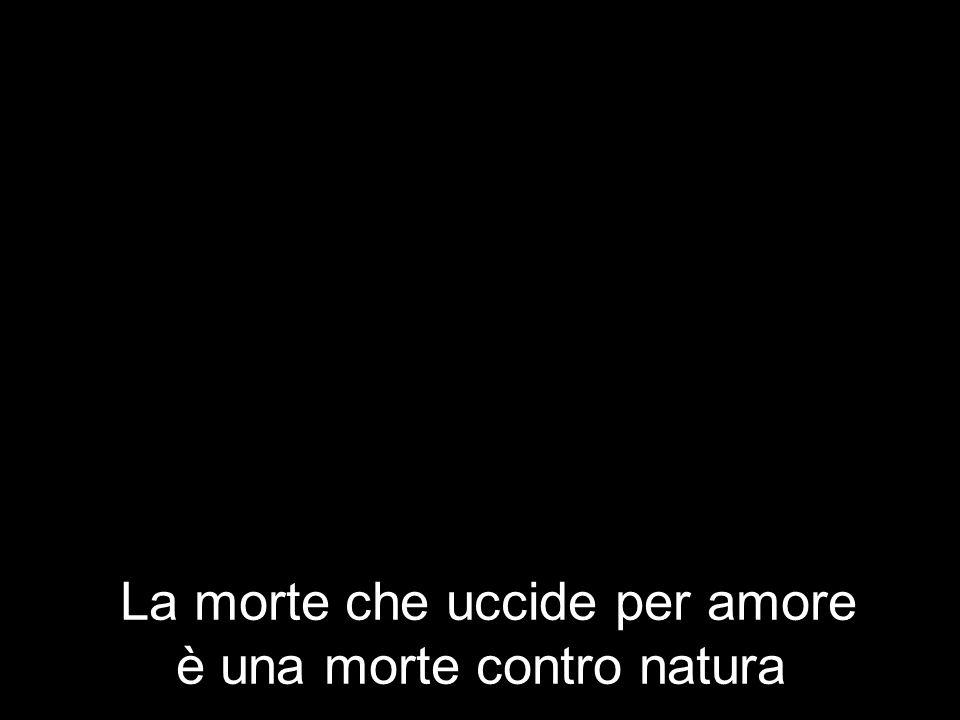 La morte che uccide per amore è una morte contro natura