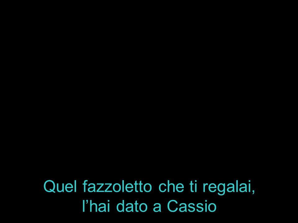 Quel fazzoletto che ti regalai, lhai dato a Cassio