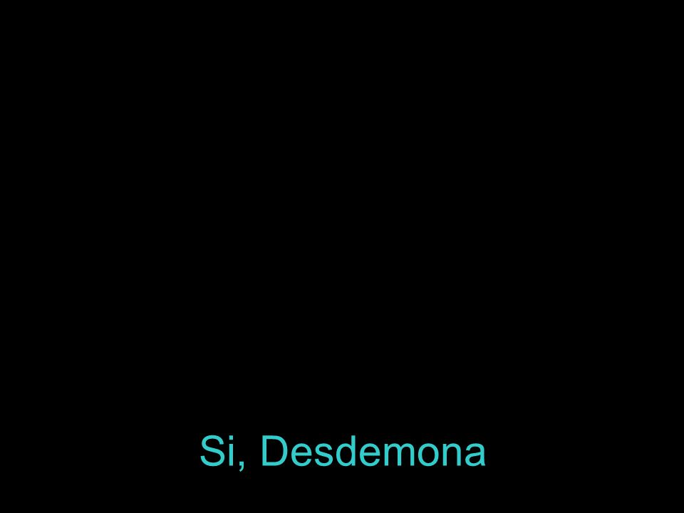 Si, Desdemona