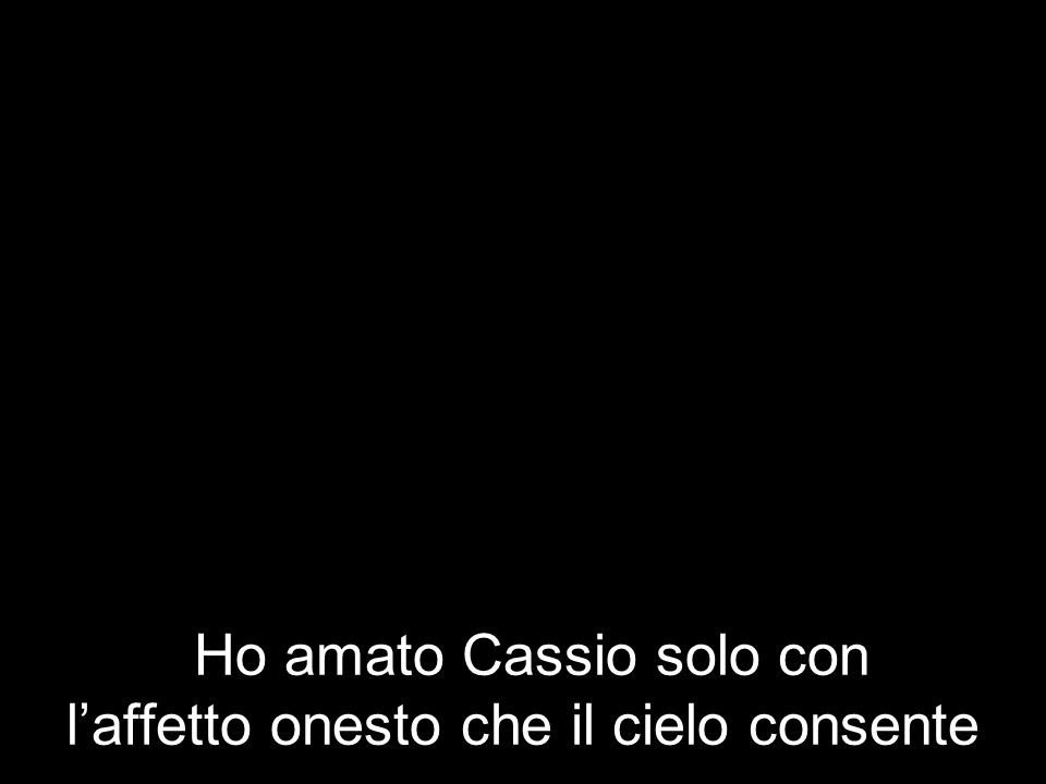 Ho amato Cassio solo con laffetto onesto che il cielo consente