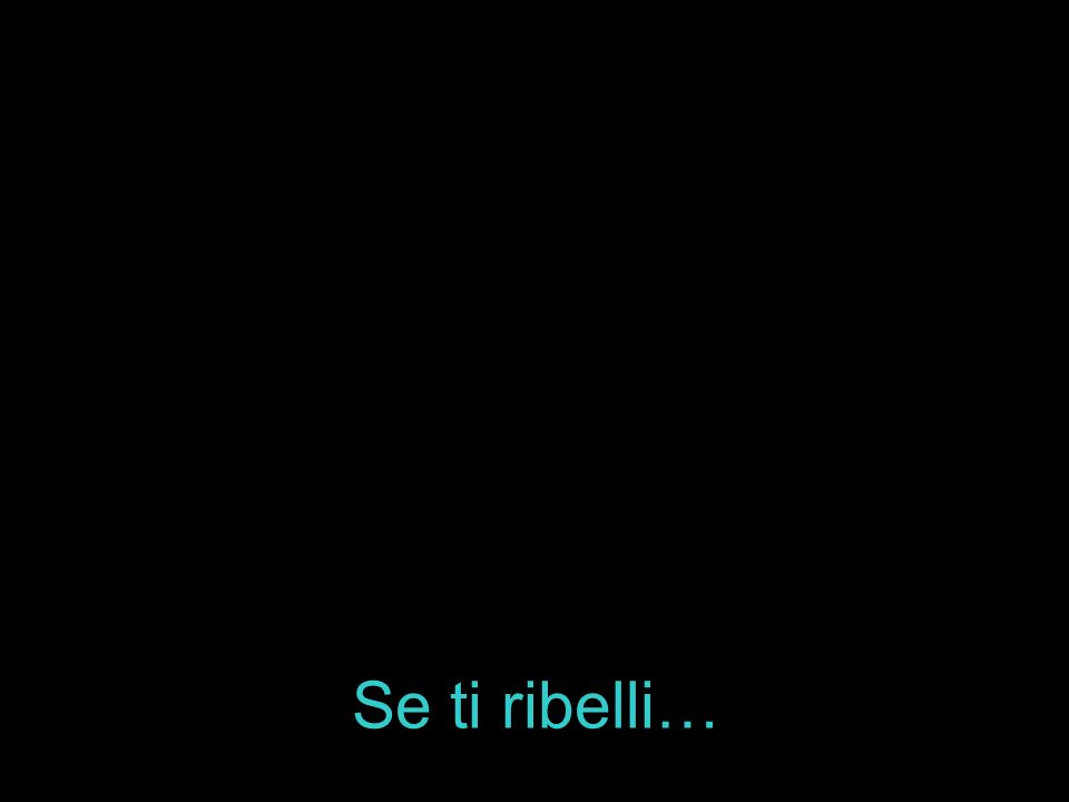 Se ti ribelli…