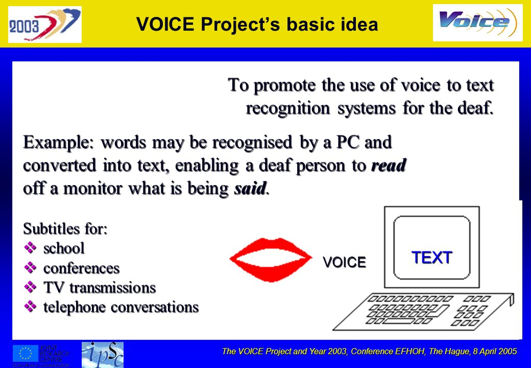 The VOICE Project and Year 2003, Conference EFHOH, The Hague, 8 April 2005 Principio di base Promuovere luso dei sistemi di riconoscimento vocale per la sordità.