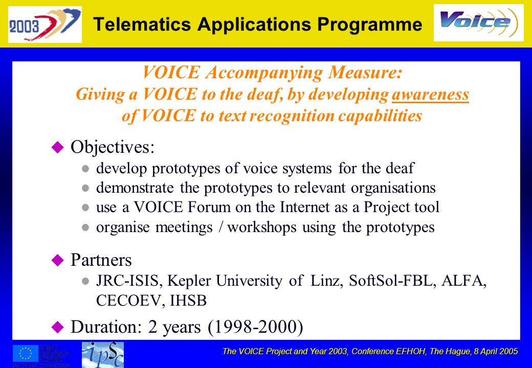 The VOICE Project and Year 2003, Conference EFHOH, The Hague, 8 April 2005 Telematics Applications Programme VOICE Accompanying Measure: Giving a VOICE to the deaf, by developing awareness of VOICE to text recognition capabilities u Objectives: l develop prototypes of voice systems for the deaf l demonstrate the prototypes to relevant organisations l use a VOICE Forum on the Internet as a Project tool l organise meetings / workshops using the prototypes u Partners l JRC-ISIS, Kepler University of Linz, SoftSol-FBL, ALFA, CECOEV, IHSB u Duration: 2 years (1998-2000)