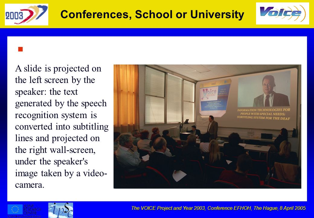 The VOICE Project and Year 2003, Conference EFHOH, The Hague, 8 April 2005 Conferences, School or University n A slide is projected on the left screen by the speaker: the text generated by the speech recognition system is converted into subtitling lines and projected on the right wall-screen, under the speaker s image taken by a video- camera.