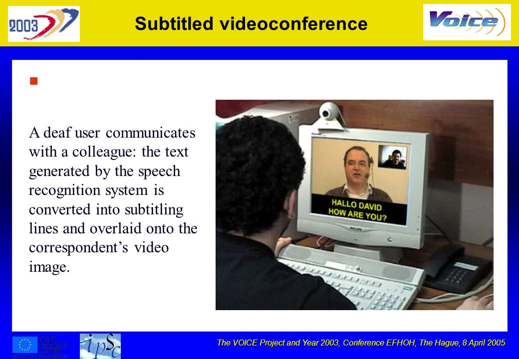 The VOICE Project and Year 2003, Conference EFHOH, The Hague, 8 April 2005 Subtitled videoconference n A deaf user communicates with a colleague: the text generated by the speech recognition system is converted into subtitling lines and overlaid onto the correspondents video image.