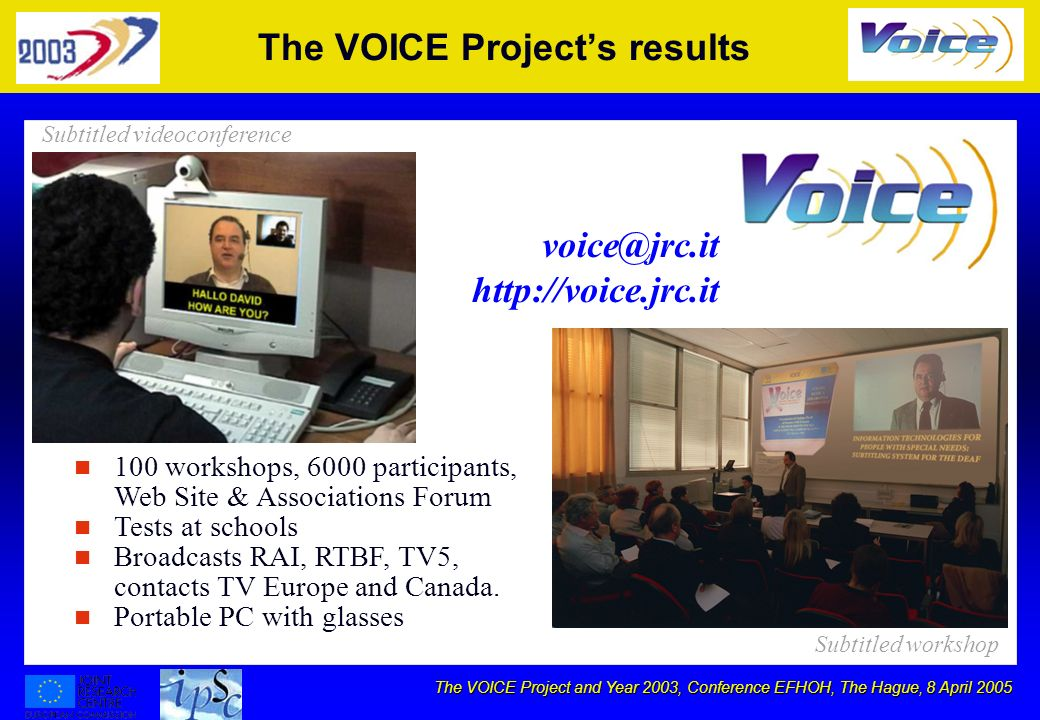 The VOICE Project and Year 2003, Conference EFHOH, The Hague, 8 April 2005 The VOICE Projects results voice@jrc.it http://voice.jrc.it n n 100 workshops, 6000 participants, Web Site & Associations Forum n n Tests at schools n n Broadcasts RAI, RTBF, TV5, contacts TV Europe and Canada.