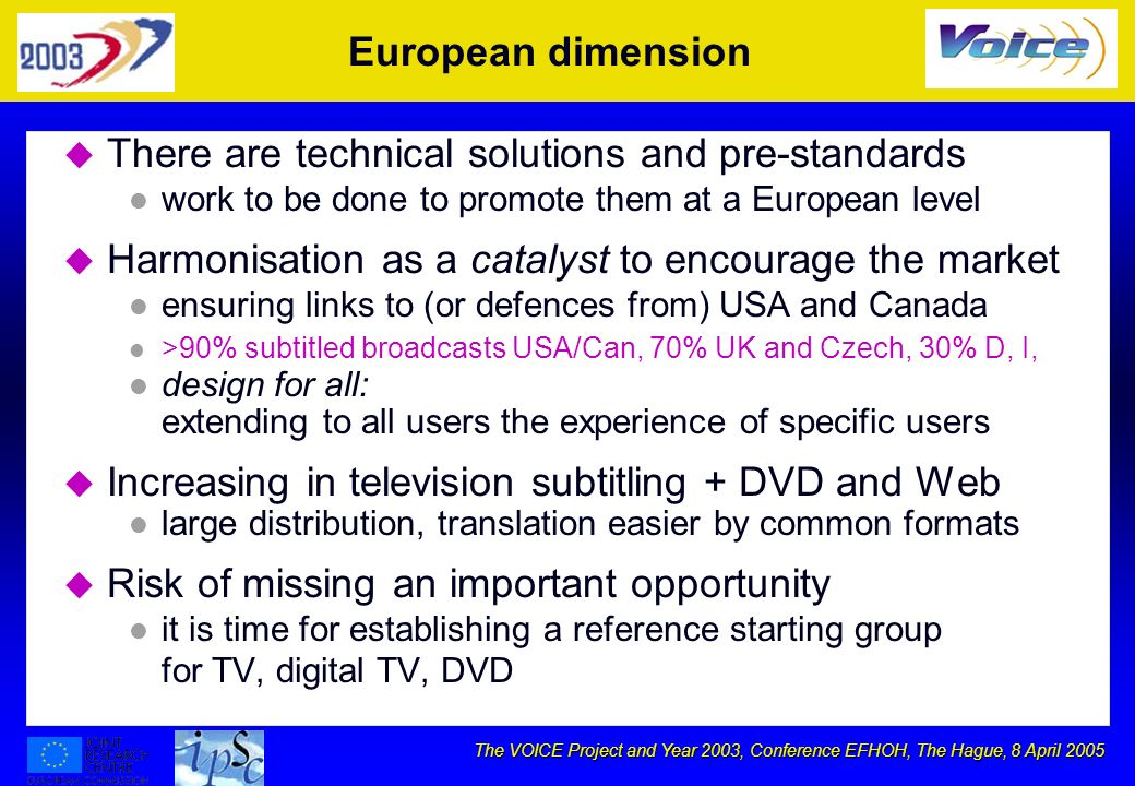 The VOICE Project and Year 2003, Conference EFHOH, The Hague, 8 April 2005 European dimension u There are technical solutions and pre-standards l work to be done to promote them at a European level u Harmonisation as a catalyst to encourage the market l ensuring links to (or defences from) USA and Canada l >90% subtitled broadcasts USA/Can, 70% UK and Czech, 30% D, I, l design for all: extending to all users the experience of specific users u Increasing in television subtitling + DVD and Web l large distribution, translation easier by common formats u Risk of missing an important opportunity l it is time for establishing a reference starting group for TV, digital TV, DVD
