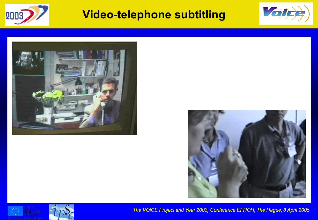 The VOICE Project and Year 2003, Conference EFHOH, The Hague, 8 April 2005 Video-telephone subtitling